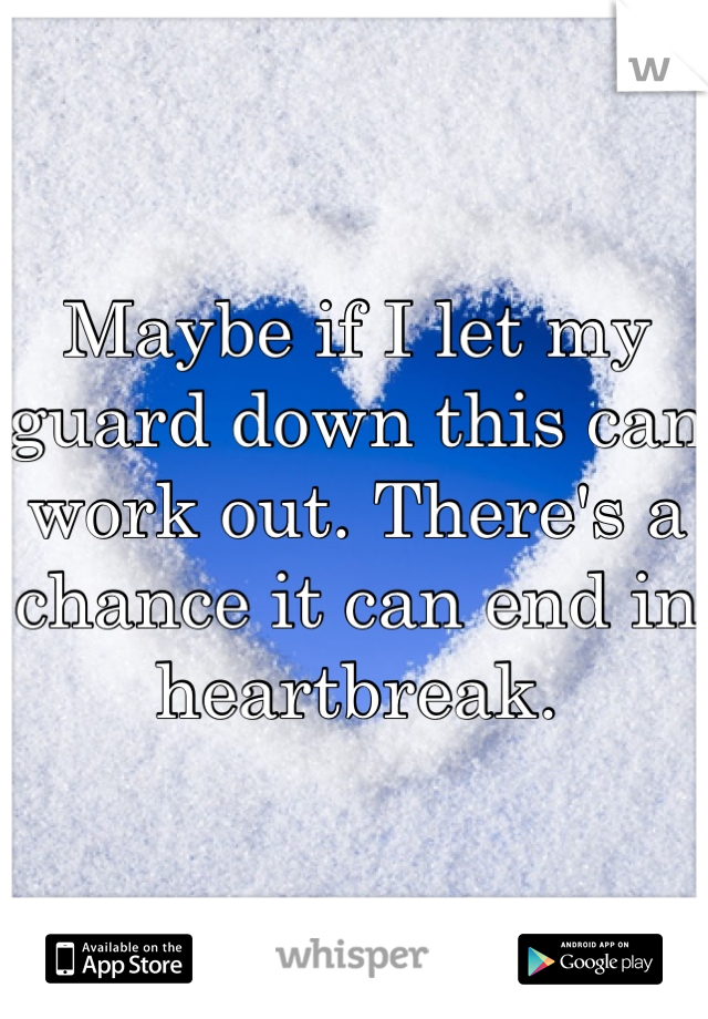 Maybe if I let my guard down this can work out. There's a chance it can end in heartbreak.