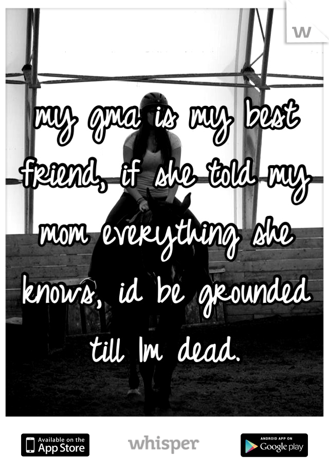 my gma is my best friend, if she told my mom everything she knows, id be grounded till Im dead.