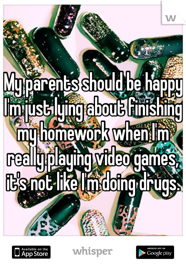 My parents should be happy I'm just lying about finishing my homework when I'm really playing video games, it's not like I'm doing drugs.