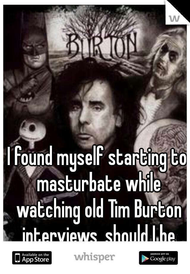I found myself starting to masturbate while watching old Tim Burton interviews, should I be worried?