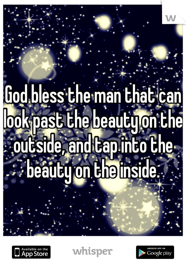 God bless the man that can look past the beauty on the outside, and tap into the beauty on the inside.