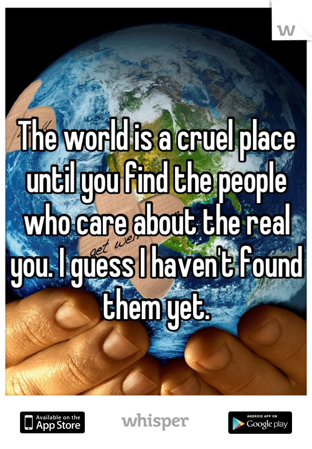 The world is a cruel place until you find the people who care about the real you. I guess I haven't found them yet.