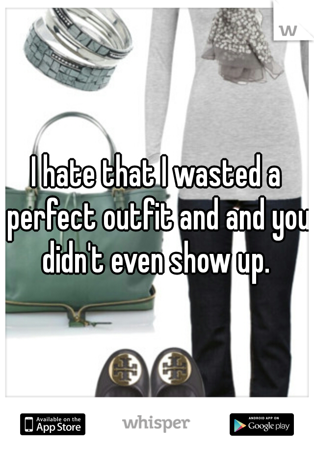 I hate that I wasted a perfect outfit and and you didn't even show up.