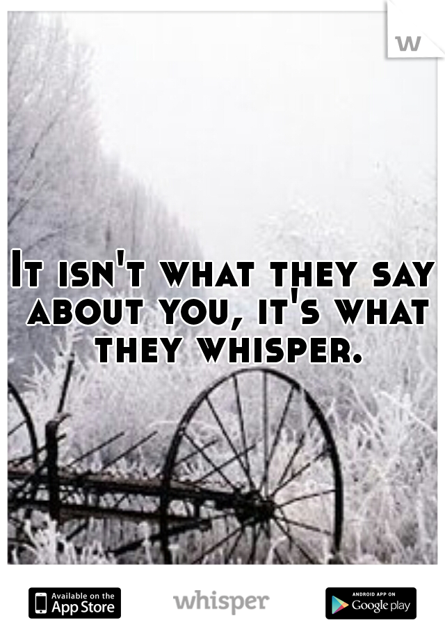 It isn't what they say about you, it's what they whisper.