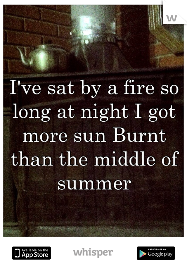 I've sat by a fire so long at night I got more sun Burnt than the middle of summer