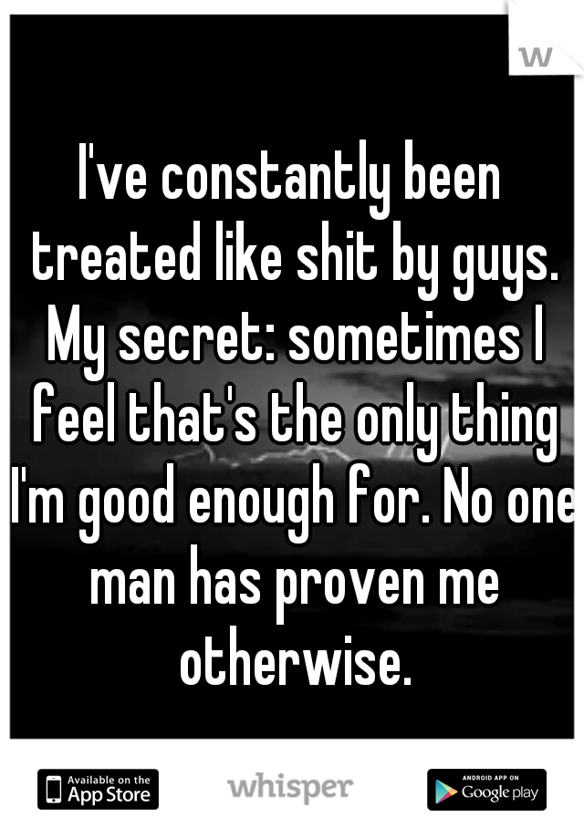 I've constantly been treated like shit by guys. My secret: sometimes I feel that's the only thing I'm good enough for. No one man has proven me otherwise.