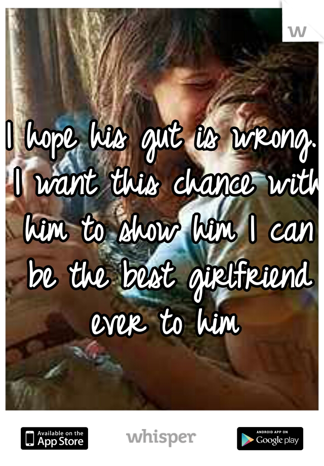 I hope his gut is wrong. I want this chance with him to show him I can be the best girlfriend ever to him