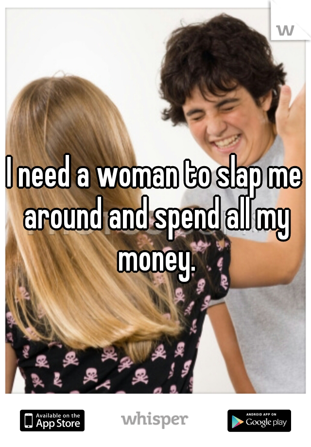 I need a woman to slap me around and spend all my money.