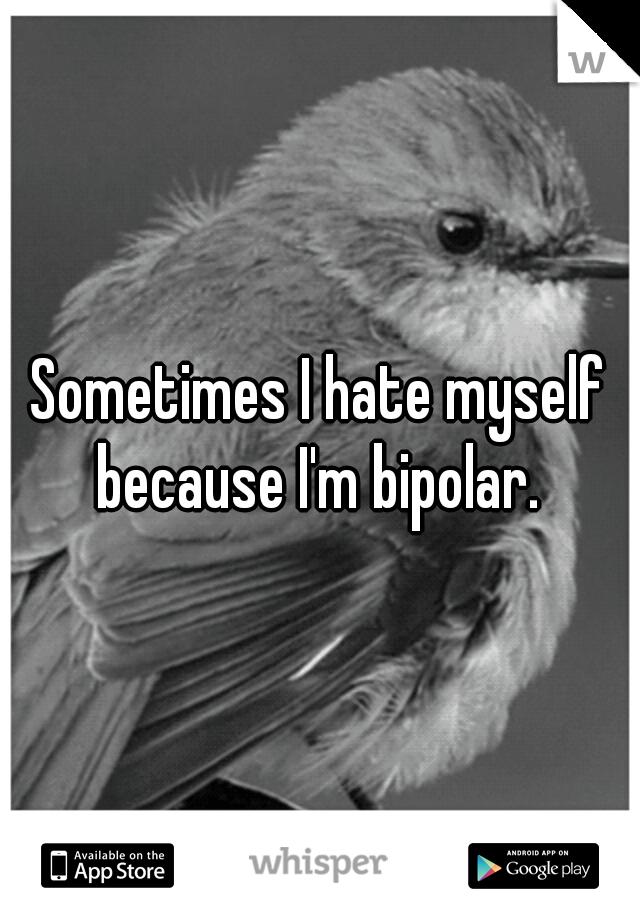 Sometimes I hate myself because I'm bipolar.