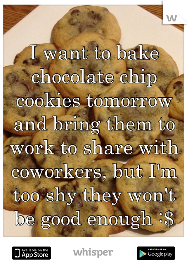 I want to bake chocolate chip cookies tomorrow and bring them to work to share with coworkers, but I'm too shy they won't be good enough :$
