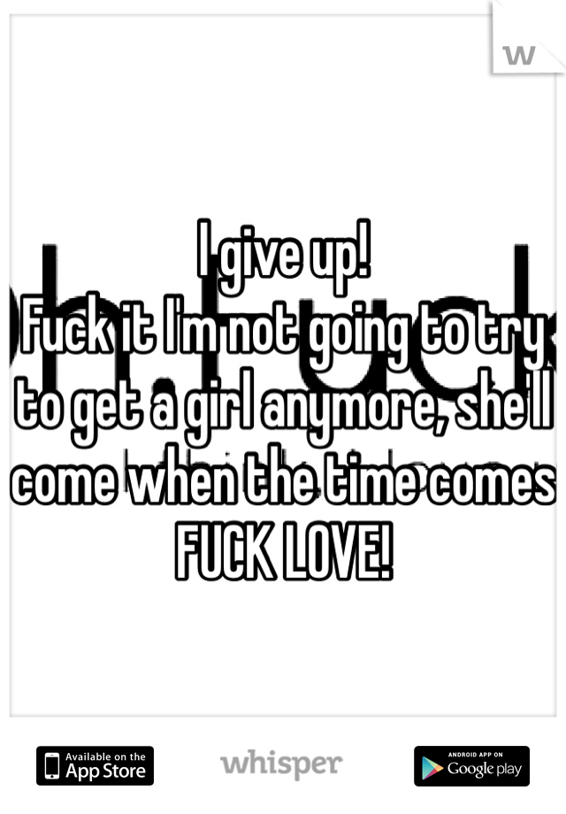 I give up! Fuck it I'm not going to try to get a girl anymore, she'll come when the time comes FUCK LOVE!