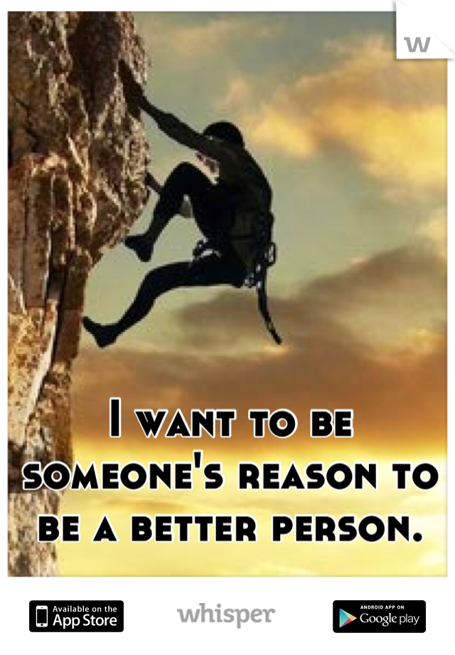 I want to be someone's reason to be a better person.