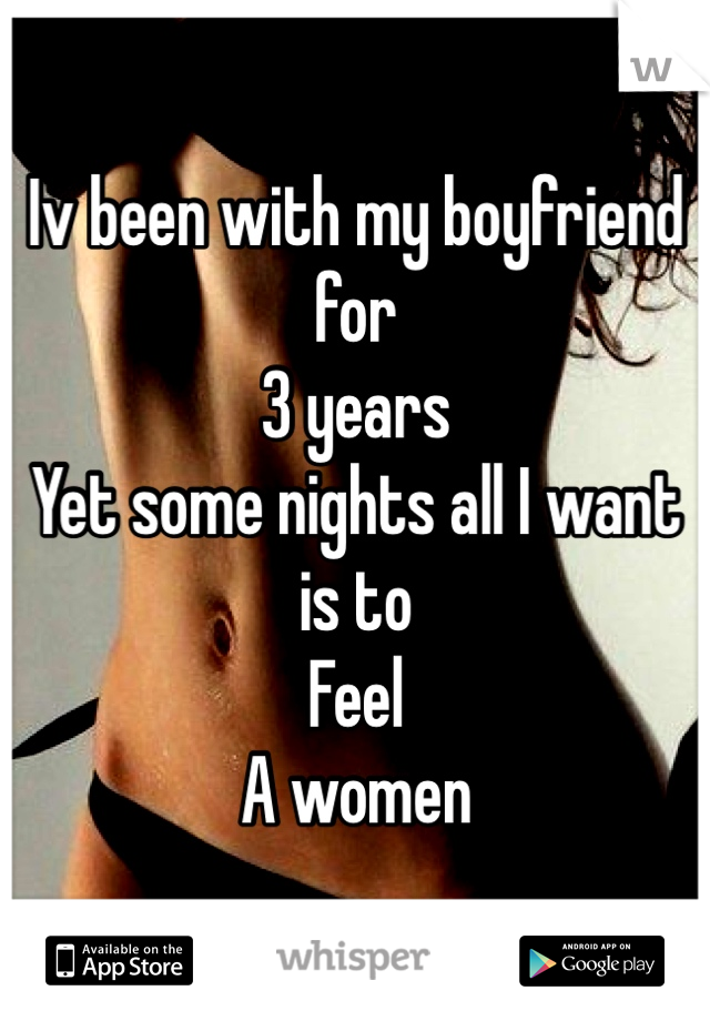Iv been with my boyfriend for  3 years Yet some nights all I want is to Feel A women