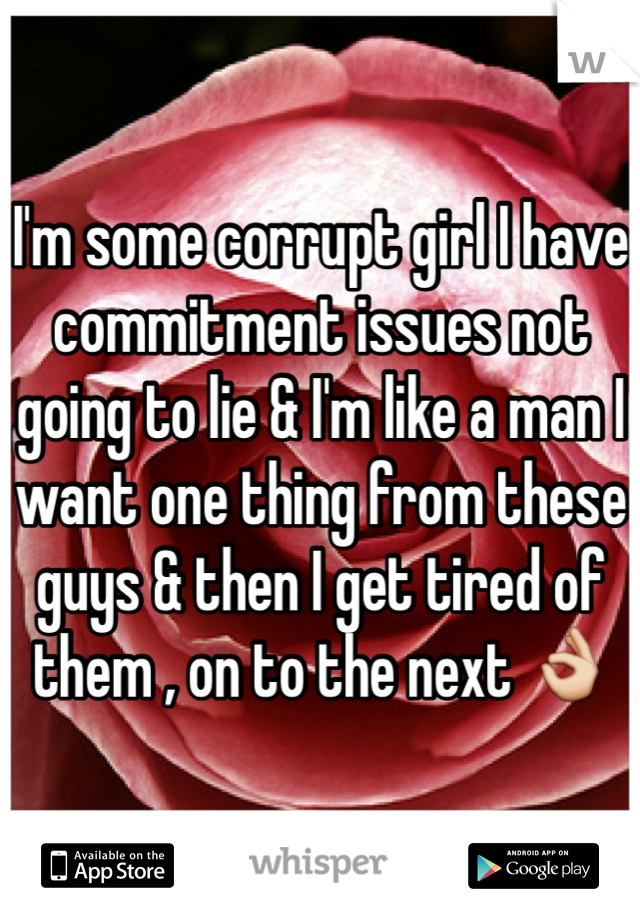I'm some corrupt girl I have commitment issues not going to lie & I'm like a man I want one thing from these guys & then I get tired of them , on to the next 👌