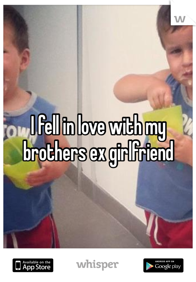 I fell in love with my brothers ex girlfriend