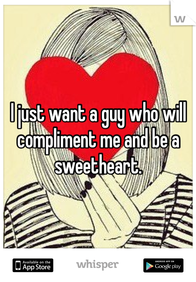 I just want a guy who will compliment me and be a sweetheart.