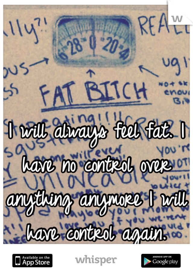 I will always feel fat. I have no control over anything anymore I will have control again.
