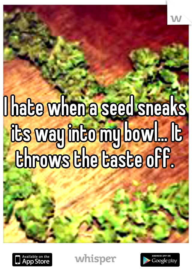 I hate when a seed sneaks its way into my bowl... It throws the taste off.
