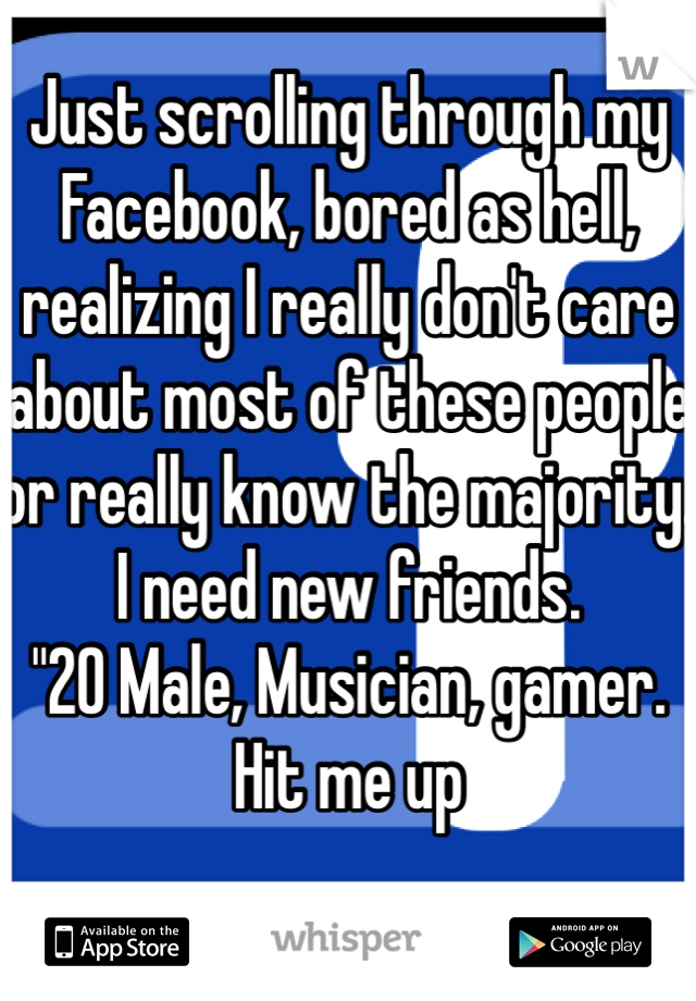 "Just scrolling through my Facebook, bored as hell, realizing I really don't care about most of these people or really know the majority. I need new friends.  ""20 Male, Musician, gamer.  Hit me up"