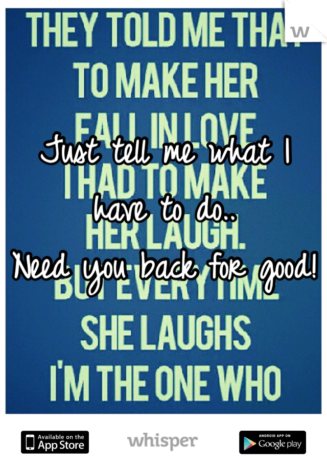 Just tell me what I have to do..  Need you back for good!
