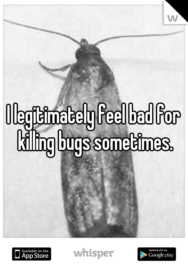 I legitimately feel bad for killing bugs sometimes.