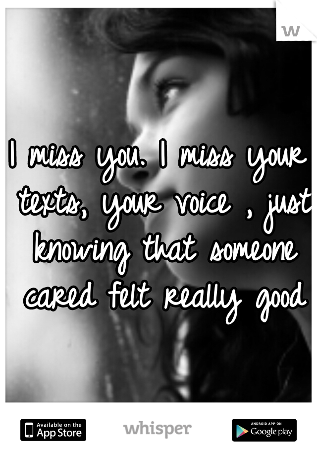 I miss you. I miss your texts, your voice , just knowing that someone cared felt really good