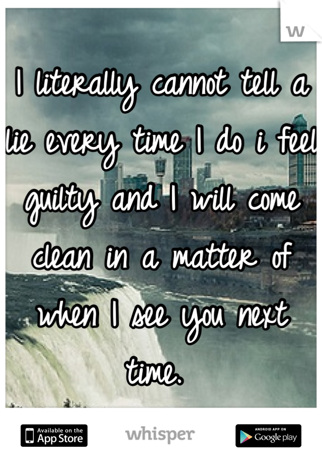 I literally cannot tell a lie every time I do i feel guilty and I will come clean in a matter of when I see you next time.