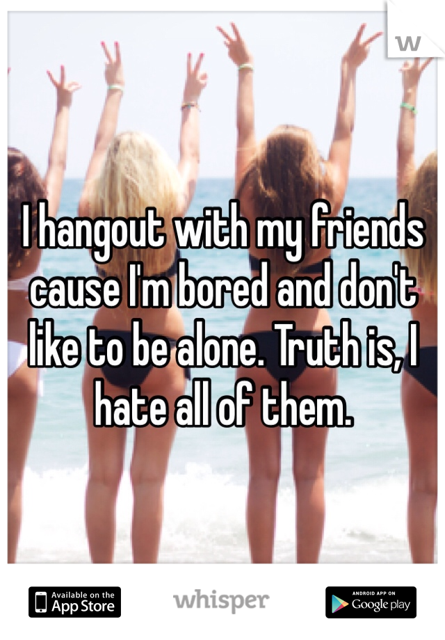 I hangout with my friends cause I'm bored and don't like to be alone. Truth is, I hate all of them.