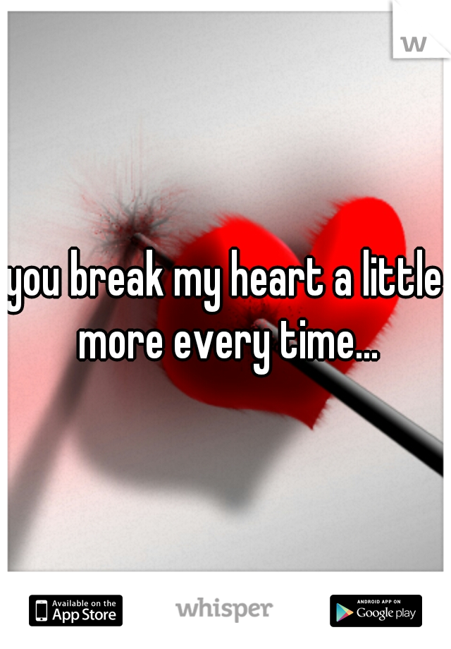 you break my heart a little more every time...