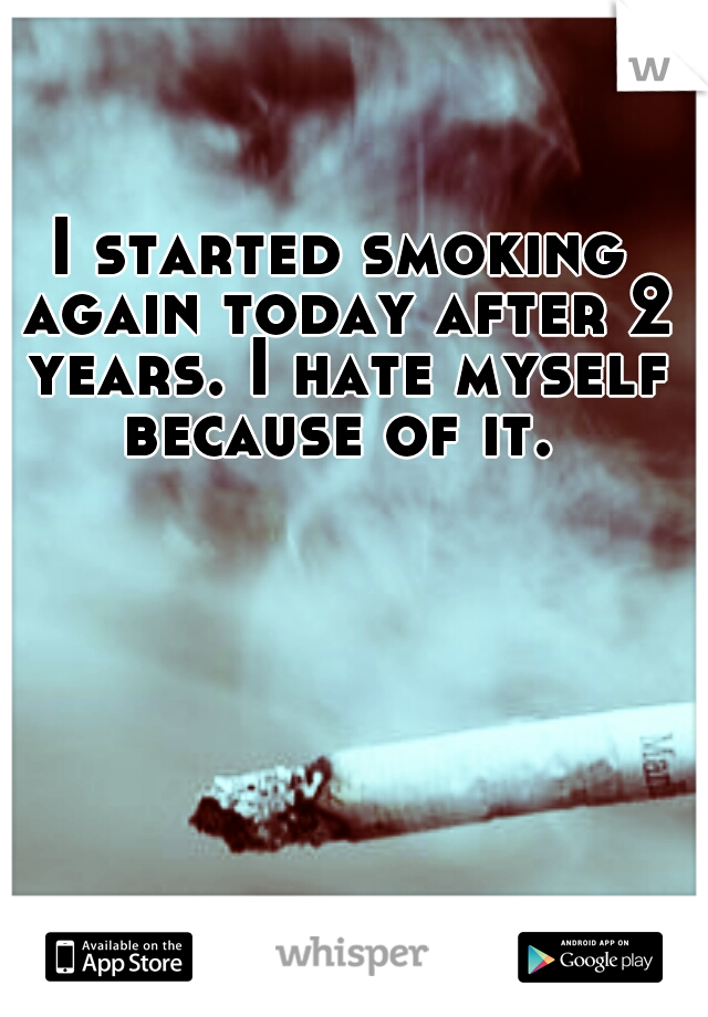 I started smoking again today after 2 years. I hate myself because of it.