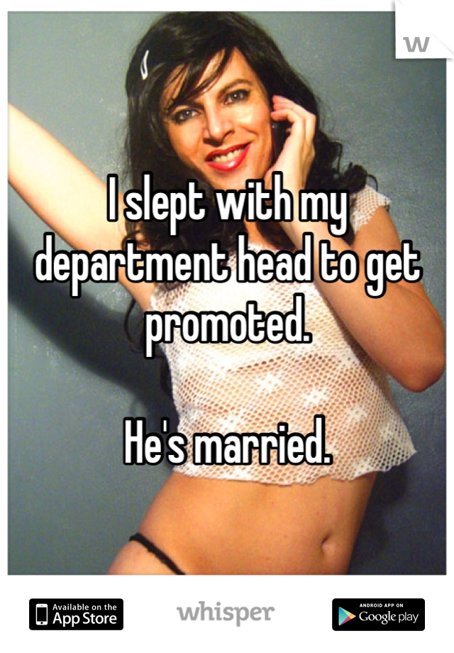 I slept with my department head to get promoted.   He's married.
