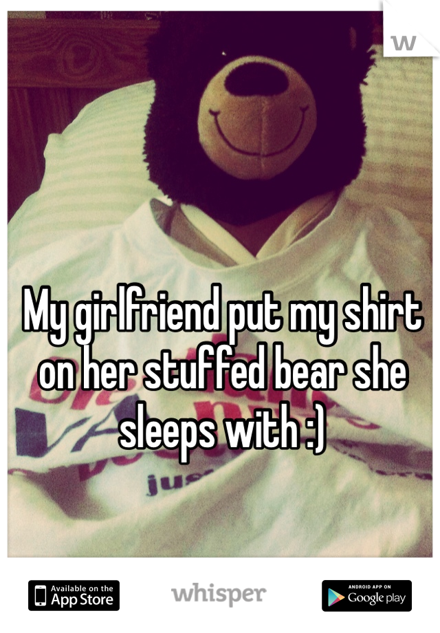 My girlfriend put my shirt on her stuffed bear she sleeps with :)
