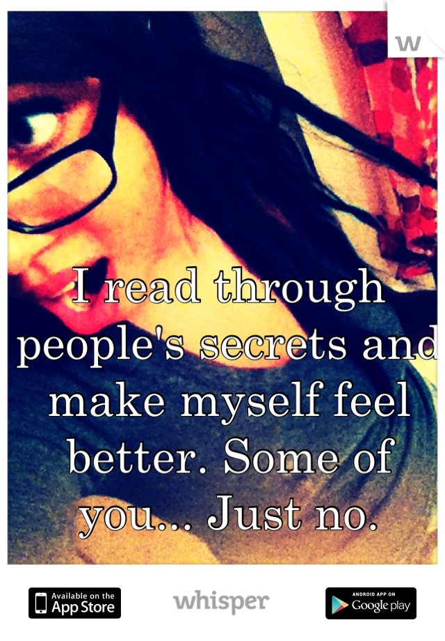 I read through people's secrets and make myself feel better. Some of you... Just no.