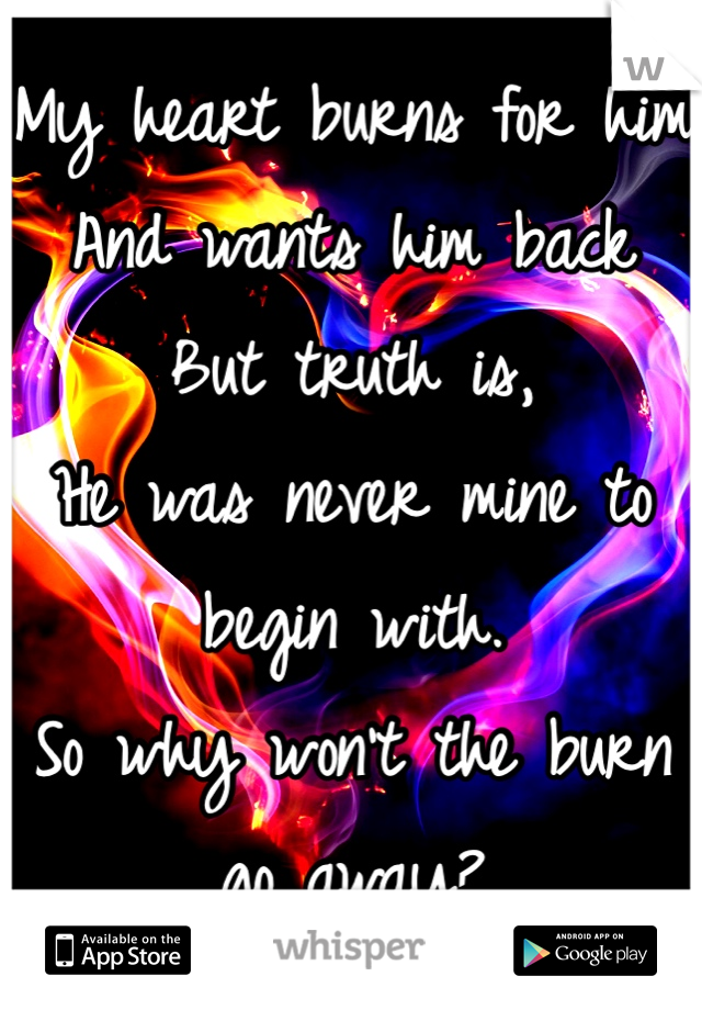 My heart burns for him And wants him back But truth is, He was never mine to begin with. So why won't the burn go away?