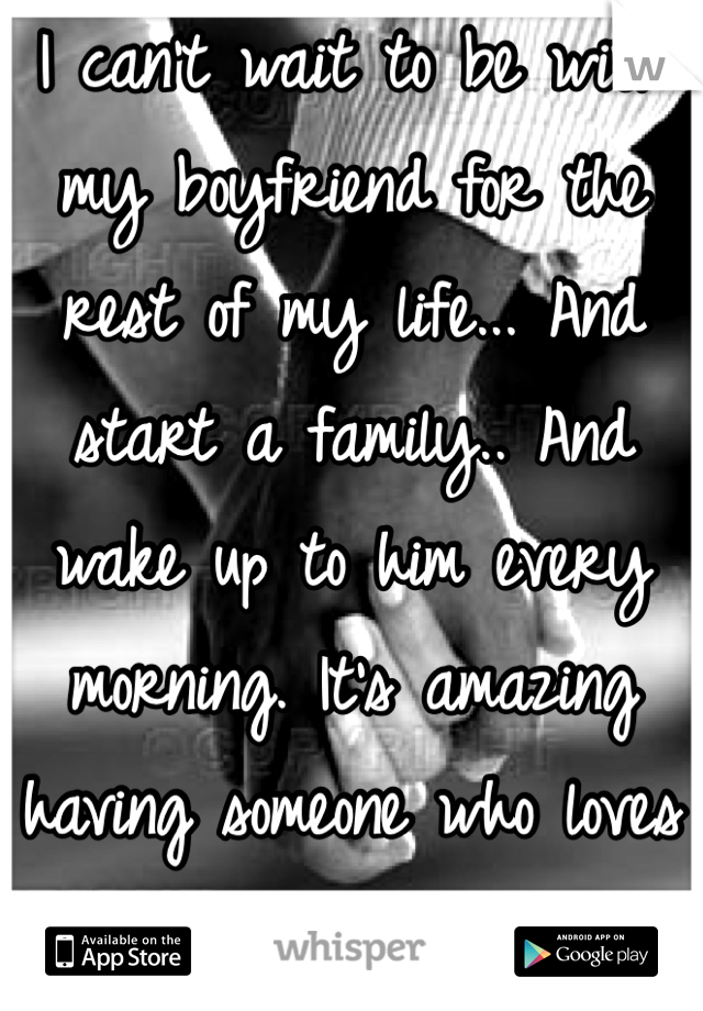 I can't wait to be with my boyfriend for the rest of my life... And start a family.. And wake up to him every morning. It's amazing having someone who loves you so much.....<3