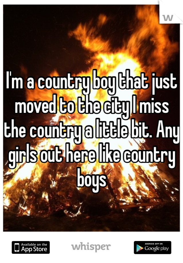 I'm a country boy that just moved to the city I miss the country a little bit. Any girls out here like country boys