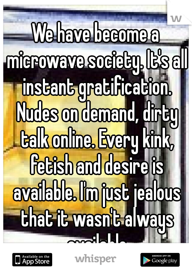 We have become a microwave society. It's all instant gratification. Nudes on demand, dirty talk online. Every kink, fetish and desire is available. I'm just jealous that it wasn't always available