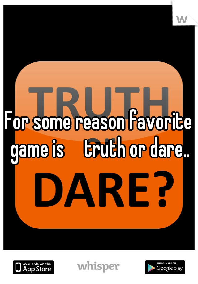 For some reason favorite game is  truth or dare..