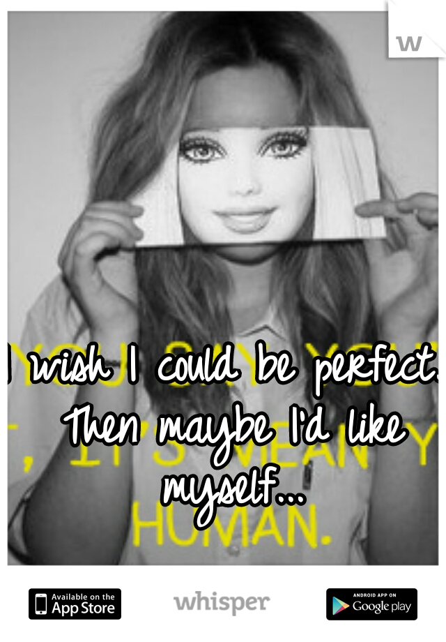 I wish I could be perfect. Then maybe I'd like myself...