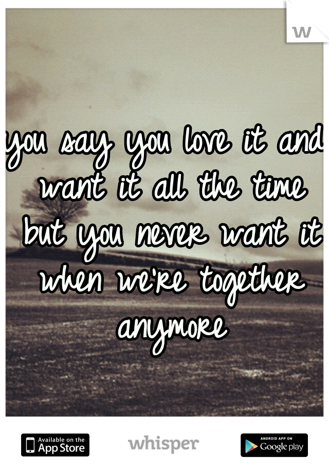 you say you love it and want it all the time but you never want it when we're together anymore