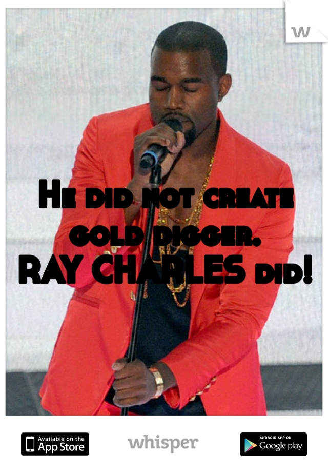 He did not create gold digger.  RAY CHARLES did!