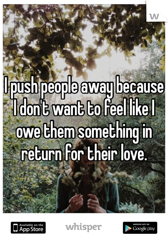 I push people away because I don't want to feel like I owe them something in return for their love.