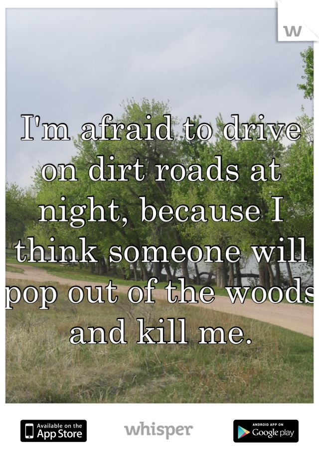 I'm afraid to drive on dirt roads at night, because I think someone will pop out of the woods and kill me.