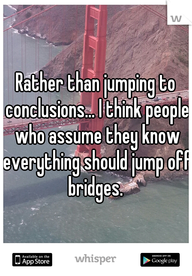 Rather than jumping to conclusions... I think people who assume they know everything should jump off bridges.