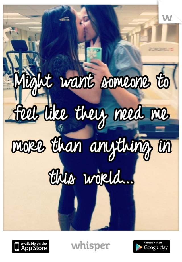 Might want someone to feel like they need me more than anything in this world...
