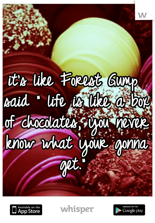 """it's like Forest Gump said """" life is like a box of chocolates, you never know what your gonna get."""""""
