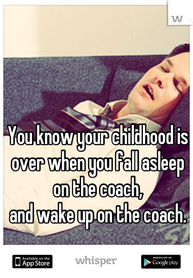 You know your childhood is over when you fall asleep on the coach, and wake up on the coach.
