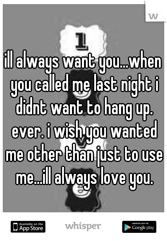 ill always want you...when you called me last night i didnt want to hang up. ever. i wish you wanted me other than just to use me...ill always love you.