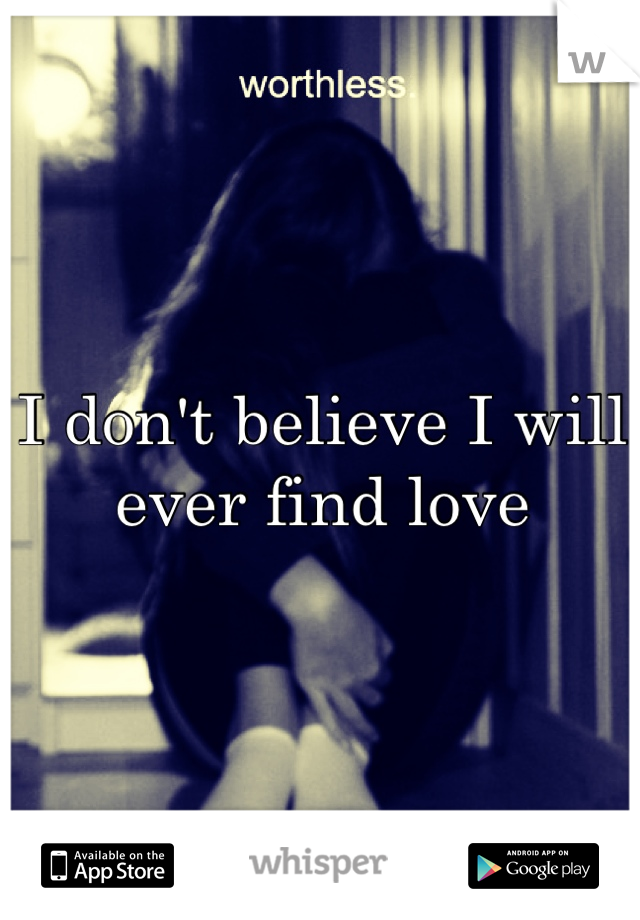 I don't believe I will ever find love