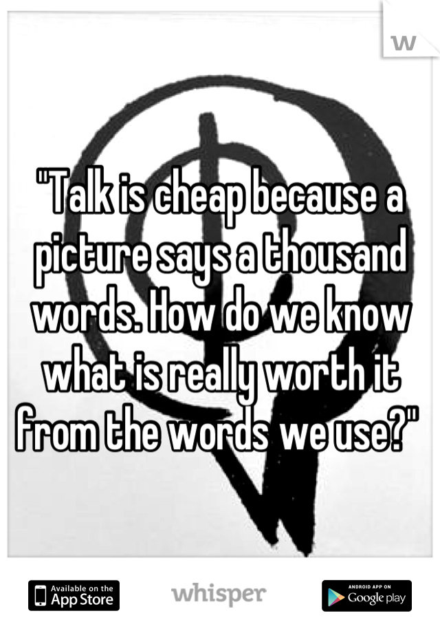 """""""Talk is cheap because a picture says a thousand words. How do we know what is really worth it from the words we use?"""""""